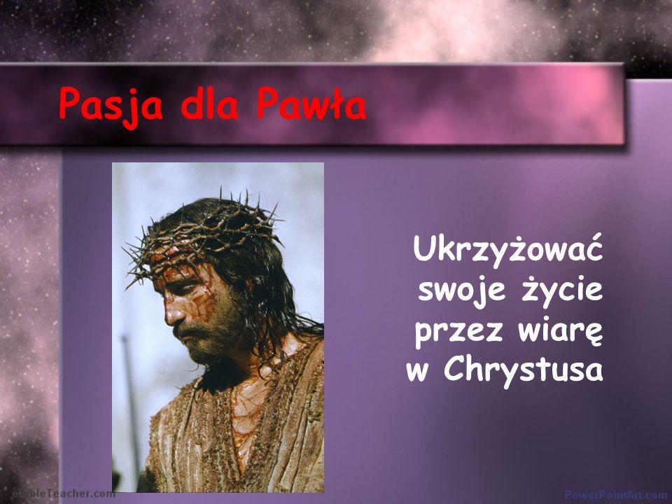 Pasja dla Pawła Ukrzyżować swoje życie przez wiarę w Chrystusa
