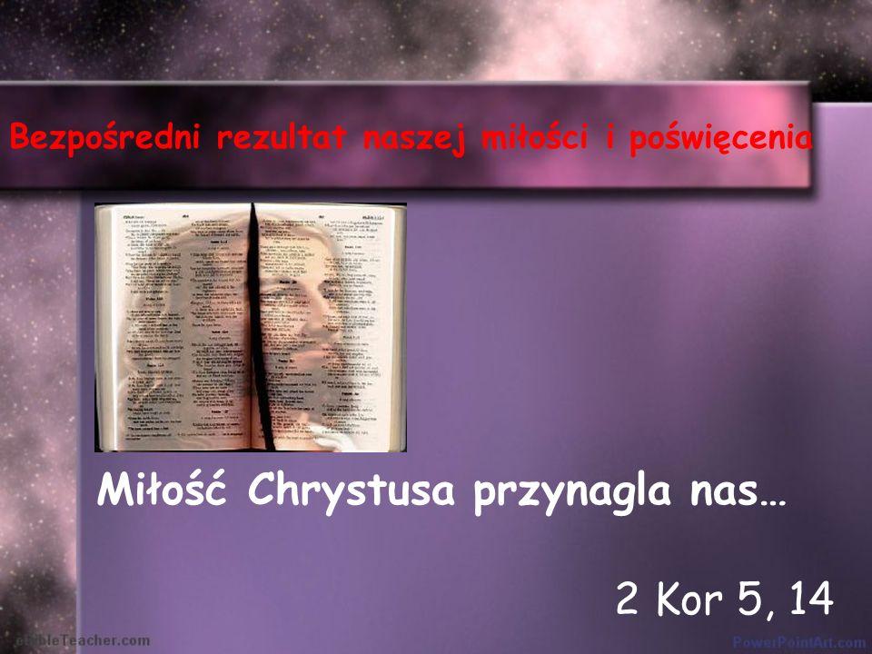 Bezpośredni rezultat naszej miłości i poświęcenia Miłość Chrystusa przynagla nas… 2 Kor 5, 14