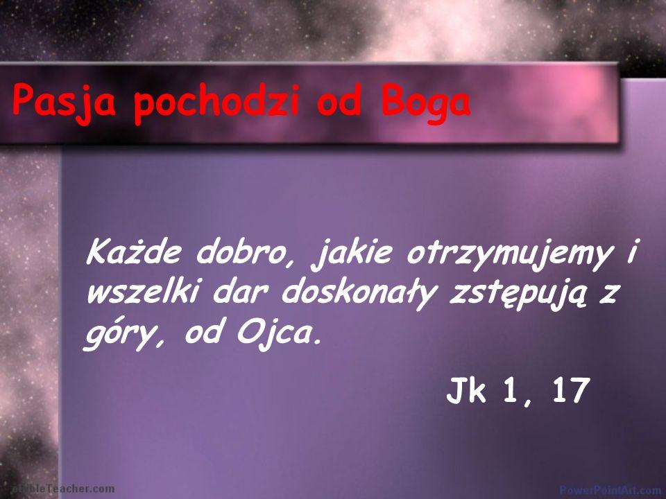 Pasja pochodzi od Boga Każde dobro, jakie otrzymujemy i wszelki dar doskonały zstępują z góry, od Ojca. Jk 1, 17