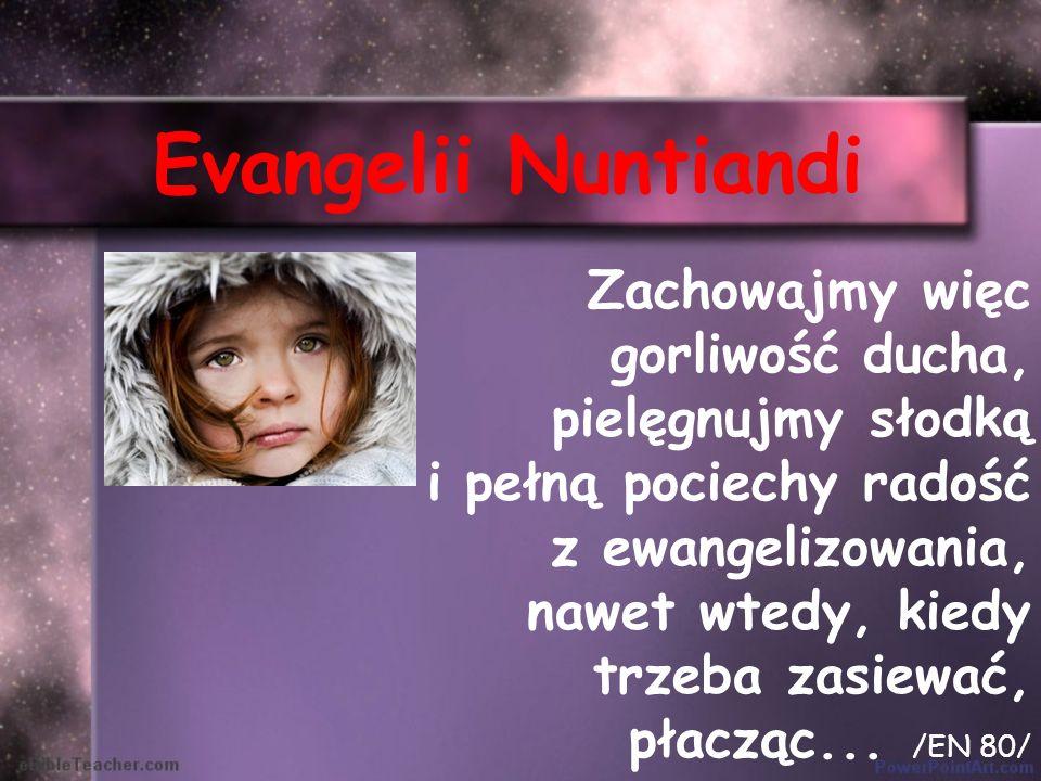 Evangelii Nuntiandi Zachowajmy więc gorliwość ducha, pielęgnujmy słodką i pełną pociechy radość z ewangelizowania, nawet wtedy, kiedy trzeba zasiewać,