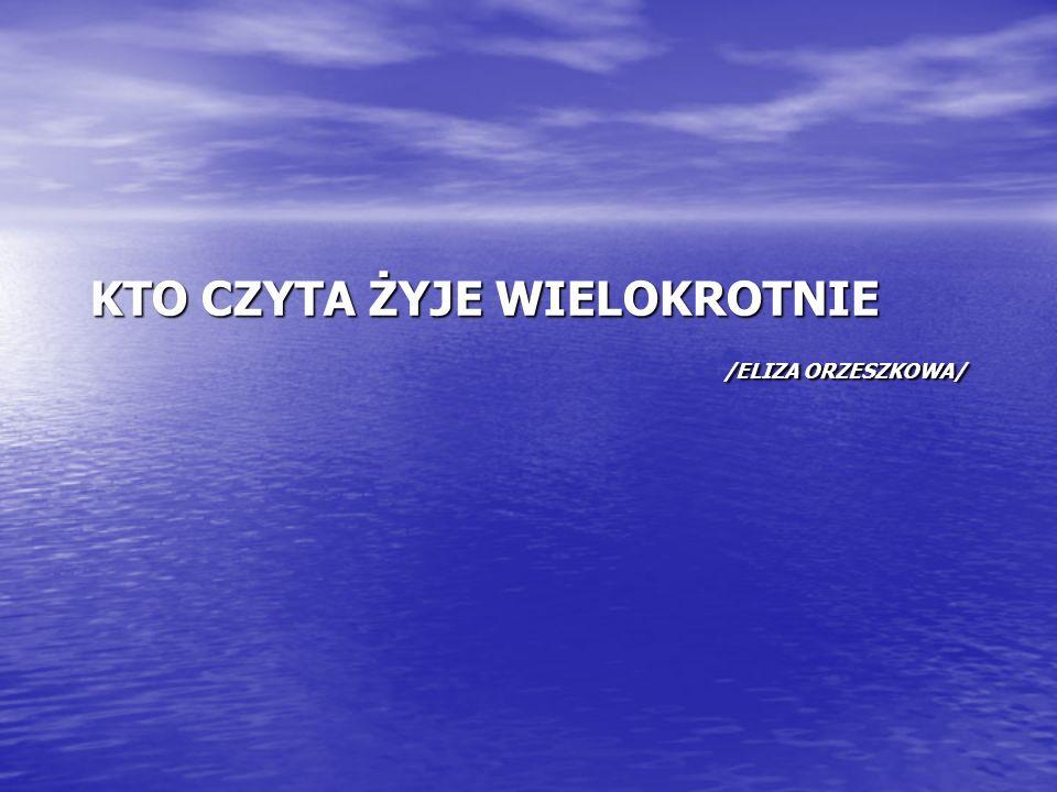 KTO CZYTA ŻYJE WIELOKROTNIE /ELIZA ORZESZKOWA/
