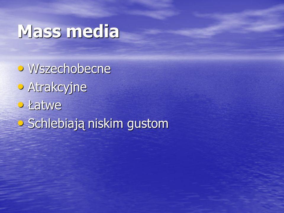 Mass media Wszechobecne Wszechobecne Atrakcyjne Atrakcyjne Łatwe Łatwe Schlebiają niskim gustom Schlebiają niskim gustom