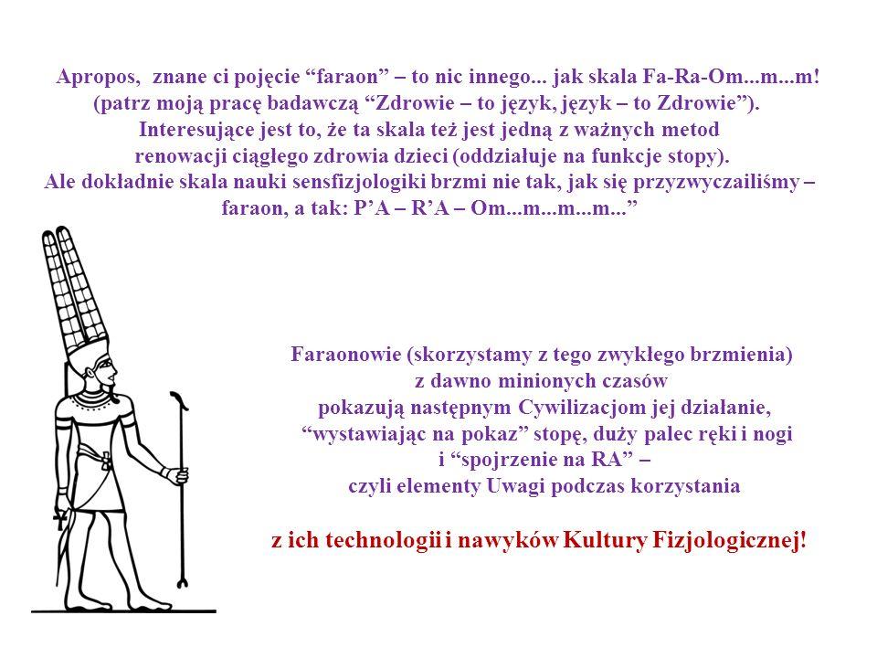 Apropos, znane ci pojęcie faraon – to nic innego... jak skala Fa-Ra-Оm...m...m! (patrz moją pracę badawczą Zdrowie – to język, język – to Zdrowie). In