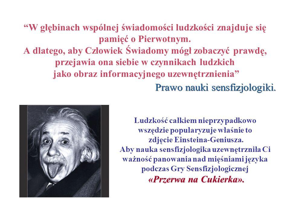 Ludzkość całkiem nieprzypadkowo wszędzie popularyzuje właśnie to zdjęcie Einsteina-Geniusza. Aby nauka sensfizjologika uzewnętrzniła Ci ważność panowa