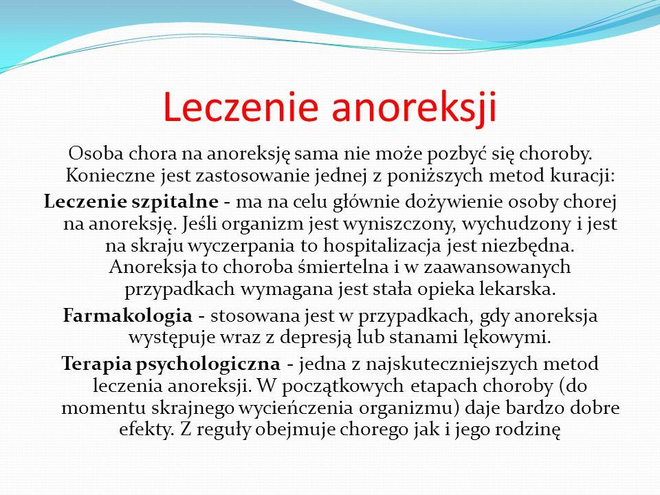 Leczenie anoreksji Osoba chora na anoreksję sama nie może pozbyć się choroby. Konieczne jest zastosowanie jednej z poniższych metod kuracji: Leczenie
