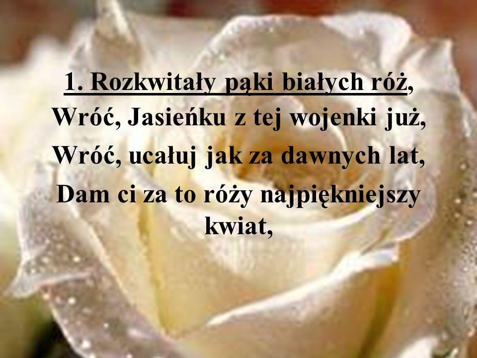 1. Rozkwitały pąki białych róż, Wróć, Jasieńku z tej wojenki już, Wróć, ucałuj jak za dawnych lat, Dam ci za to róży najpiękniejszy kwiat,