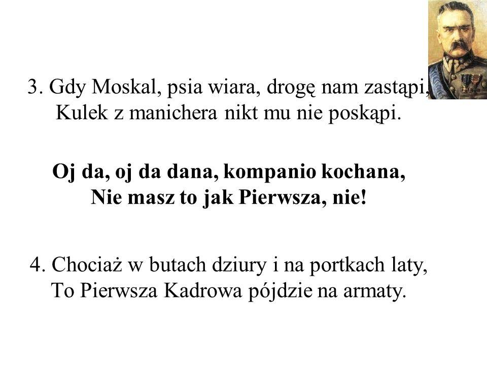 3.Gdy Moskal, psia wiara, drogę nam zastąpi, Kulek z manichera nikt mu nie poskąpi.