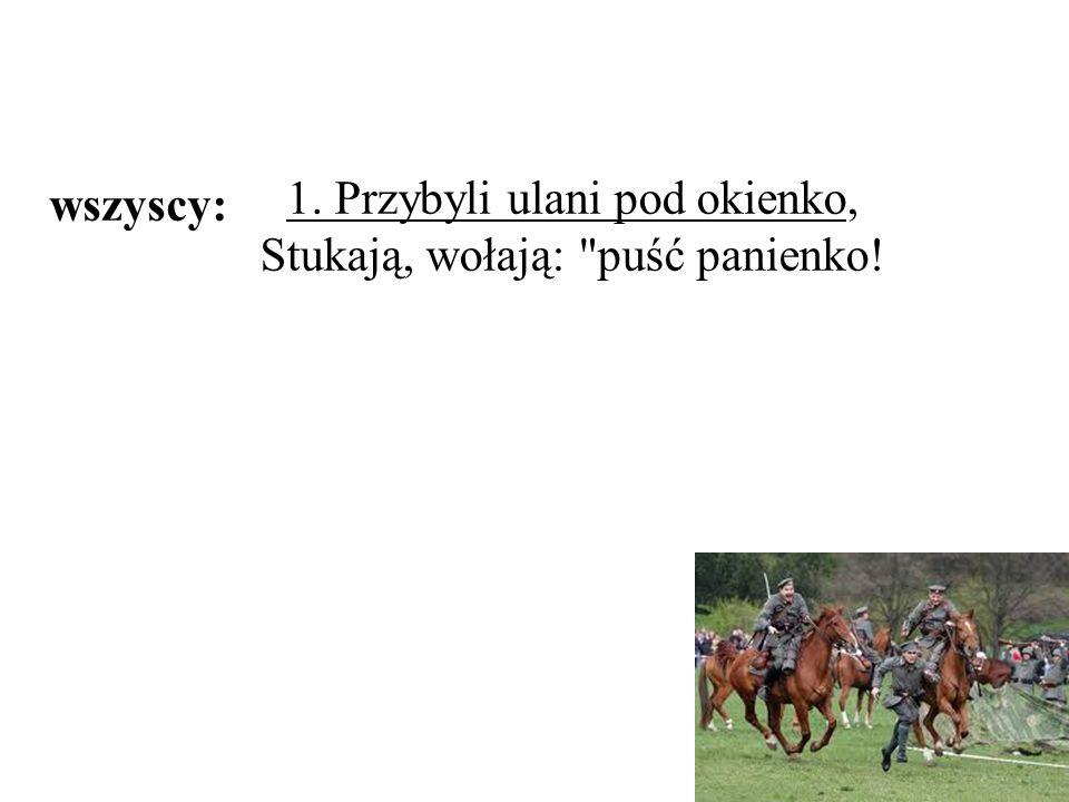 1. Przybyli ulani pod okienko, Stukają, wołają: puść panienko! wszyscy: