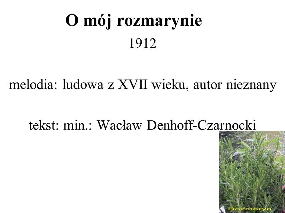 O mój rozmarynie 1912 melodia: ludowa z XVII wieku, autor nieznany tekst: min.: Wacław Denhoff-Czarnocki