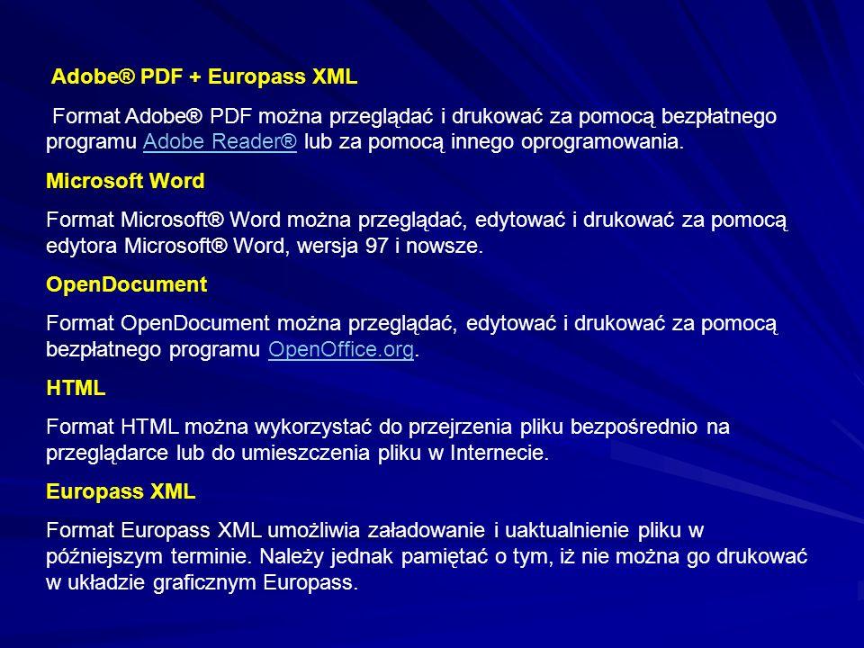 Adobe® PDF + Europass XML Format Adobe® PDF można przeglądać i drukować za pomocą bezpłatnego programu Adobe Reader® lub za pomocą innego oprogramowania.Adobe Reader® Microsoft Word Format Microsoft® Word można przeglądać, edytować i drukować za pomocą edytora Microsoft® Word, wersja 97 i nowsze.