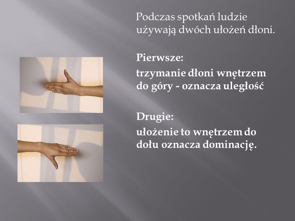 Podczas spotkań ludzie używają dwóch ułożeń dłoni. Pierwsze: trzymanie dłoni wnętrzem do góry - oznacza uległość Drugie: ułożenie to wnętrzem do dołu