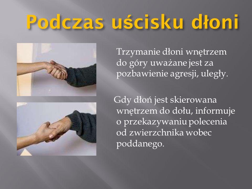 Podczas u ś cisku d ł oni Trzymanie dłoni wnętrzem do góry uważane jest za pozbawienie agresji, uległy. Gdy dłoń jest skierowana wnętrzem do dołu, inf