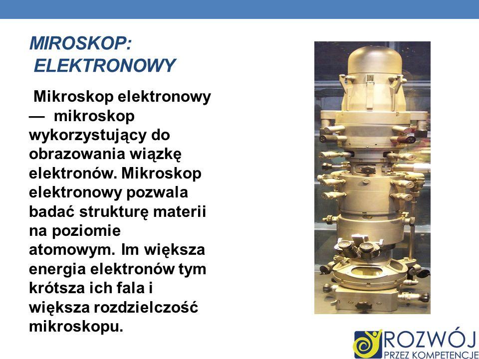 MIROSKOP: ELEKTRONOWY Mikroskop elektronowy mikroskop wykorzystujący do obrazowania wiązkę elektronów. Mikroskop elektronowy pozwala badać strukturę m