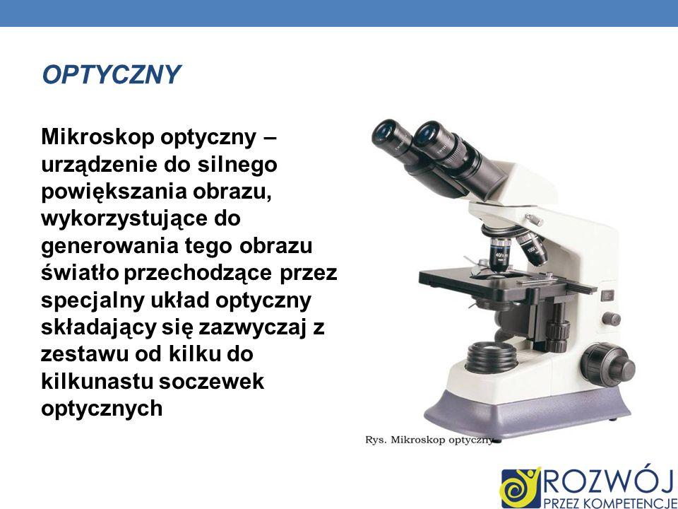 OPTYCZNY Mikroskop optyczny – urządzenie do silnego powiększania obrazu, wykorzystujące do generowania tego obrazu światło przechodzące przez specjaln
