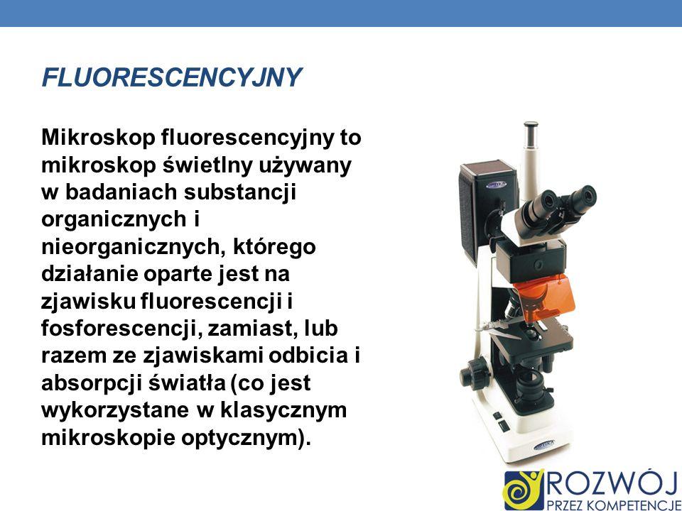 FLUORESCENCYJNY Mikroskop fluorescencyjny to mikroskop świetlny używany w badaniach substancji organicznych i nieorganicznych, którego działanie opart