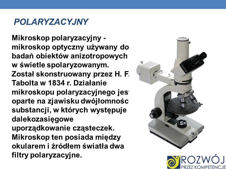 POLARYZACYJNY Mikroskop polaryzacyjny - mikroskop optyczny używany do badań obiektów anizotropowych w świetle spolaryzowanym. Został skonstruowany prz