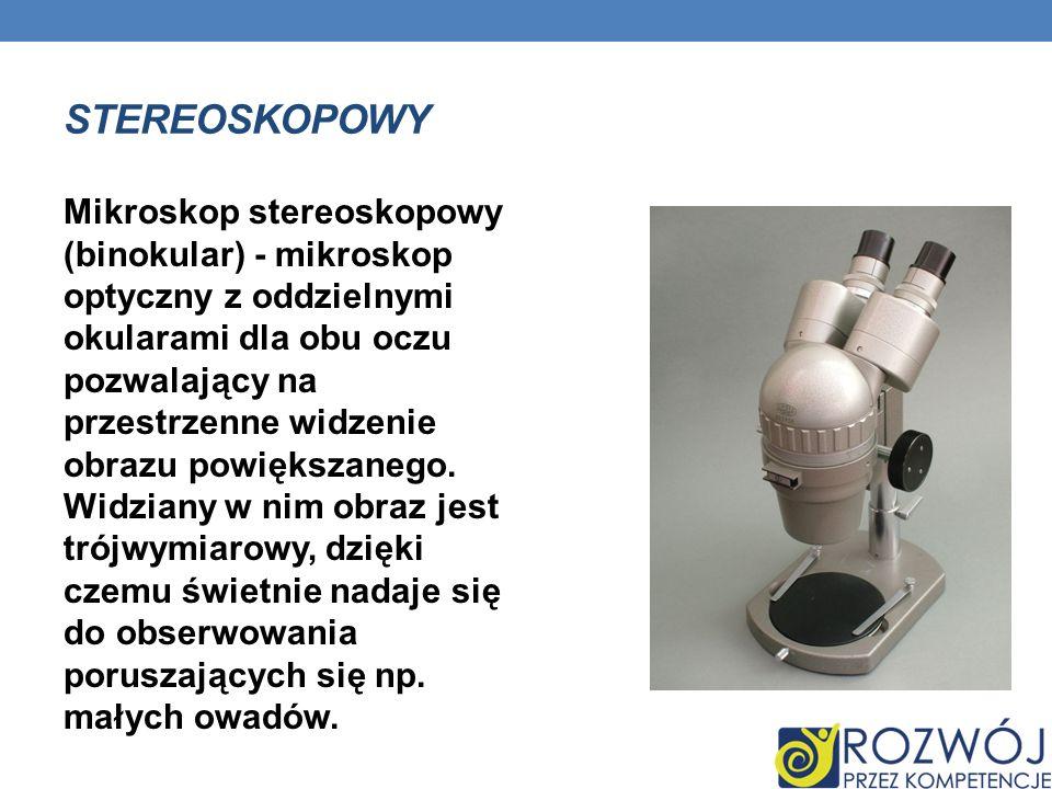 STEREOSKOPOWY Mikroskop stereoskopowy (binokular) - mikroskop optyczny z oddzielnymi okularami dla obu oczu pozwalający na przestrzenne widzenie obraz