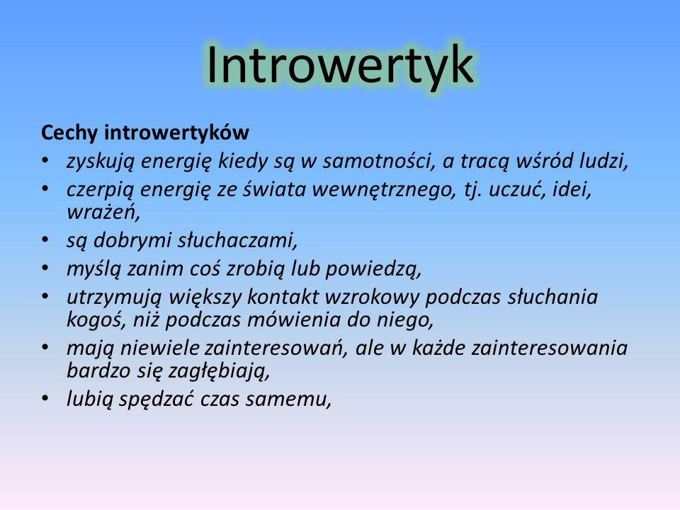 Cechy introwertyków zyskują energię kiedy są w samotności, a tracą wśród ludzi, czerpią energię ze świata wewnętrznego, tj. uczuć, idei, wrażeń, są do