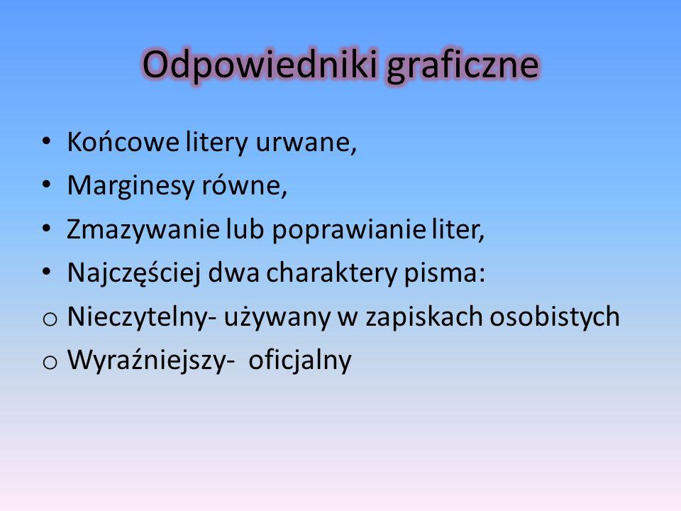 Końcowe litery urwane, Marginesy równe, Zmazywanie lub poprawianie liter, Najczęściej dwa charaktery pisma: o Nieczytelny- używany w zapiskach osobist