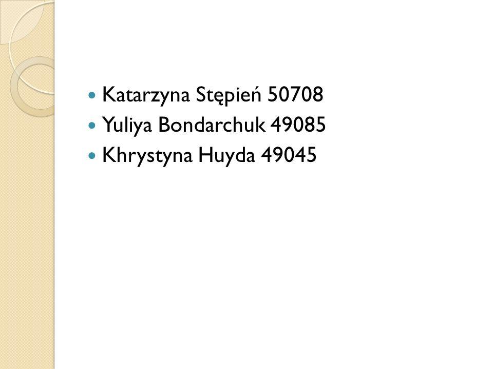 Katarzyna Stępień 50708 Yuliya Bondarchuk 49085 Khrystyna Huyda 49045