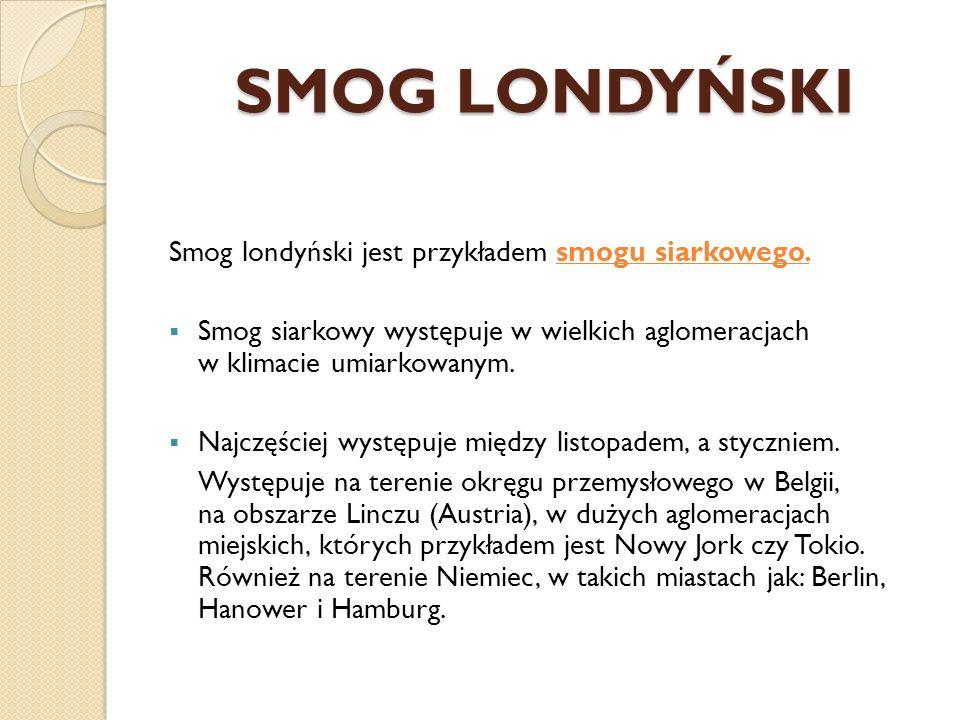 SMOG LONDYŃSKI Smog londyński jest przykładem smogu siarkowego. Smog siarkowy występuje w wielkich aglomeracjach w klimacie umiarkowanym. Najczęściej
