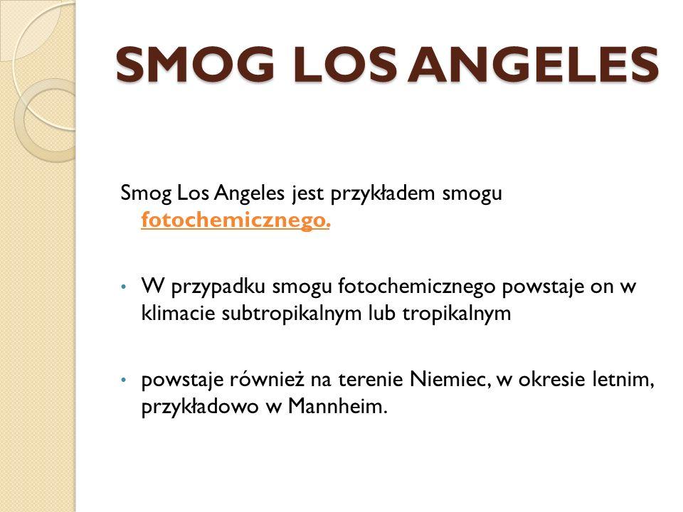 SMOG LOS ANGELES Smog Los Angeles jest przykładem smogu fotochemicznego. W przypadku smogu fotochemicznego powstaje on w klimacie subtropikalnym lub t