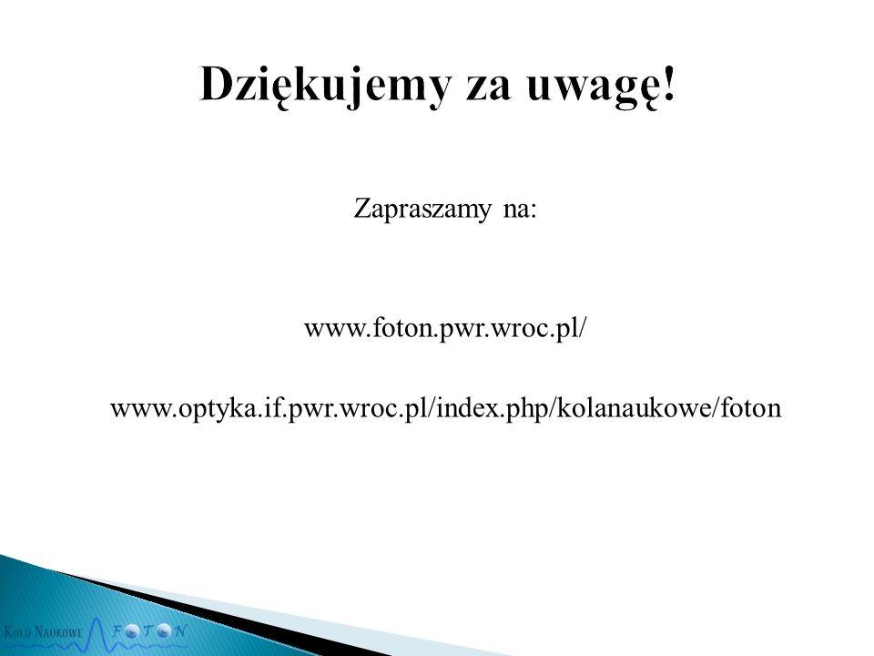 Zapraszamy na: www.foton.pwr.wroc.pl/ www.optyka.if.pwr.wroc.pl/index.php/kolanaukowe/foton