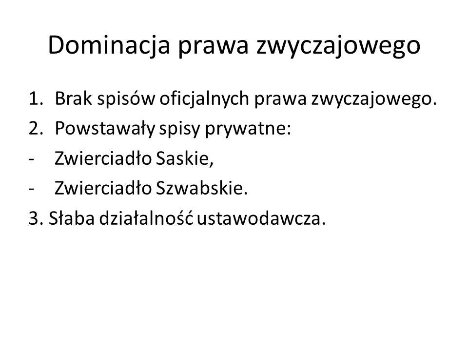 Dominacja prawa zwyczajowego 1.Brak spisów oficjalnych prawa zwyczajowego. 2.Powstawały spisy prywatne: -Zwierciadło Saskie, -Zwierciadło Szwabskie. 3