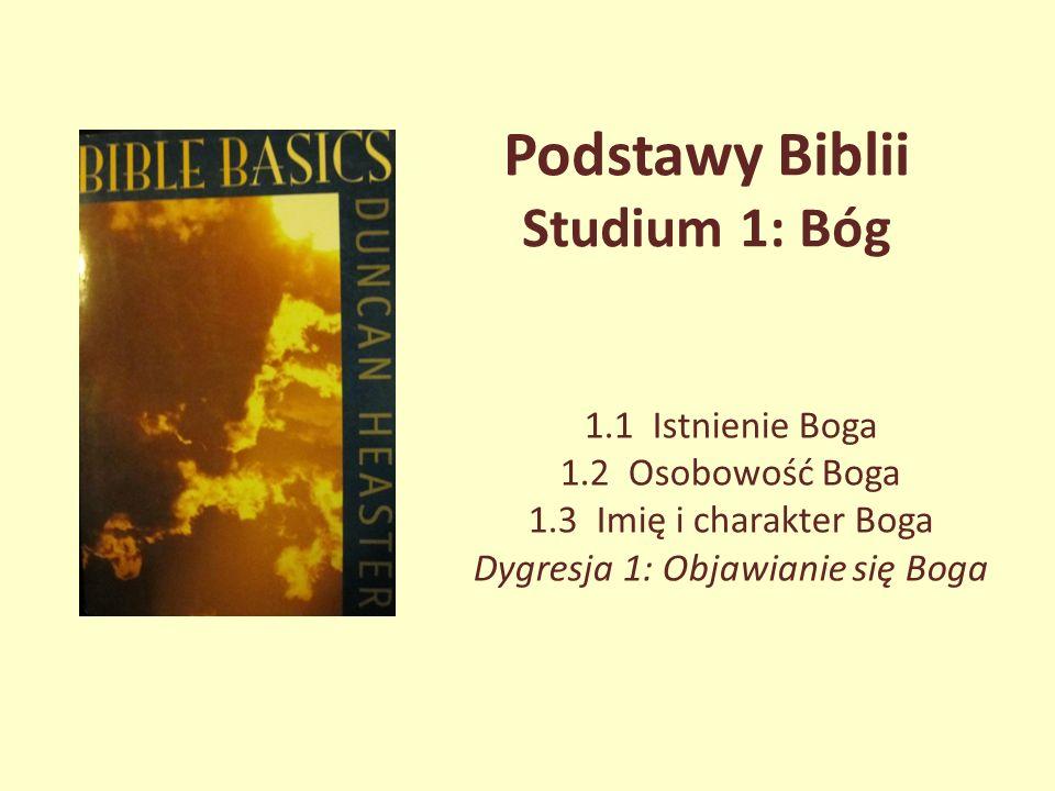 Podstawy Biblii Studium 1: Bóg 1.1 Istnienie Boga 1.2 Osobowość Boga 1.3 Imię i charakter Boga Dygresja 1: Objawianie się Boga