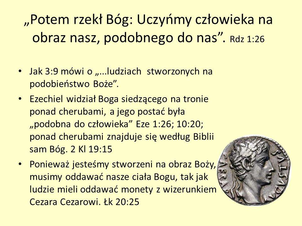 Potem rzekł Bóg: Uczyńmy człowieka na obraz nasz, podobnego do nas. Rdz 1:26 Jak 3:9 mówi o...ludziach stworzonych na podobieństwo Boże. Ezechiel widz