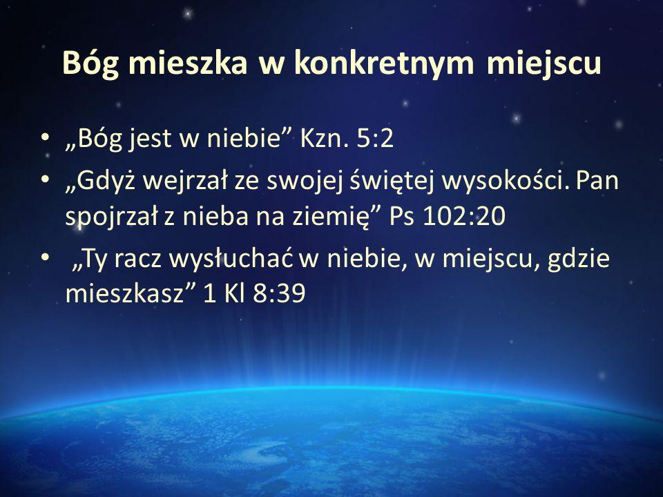 Bóg mieszka w konkretnym miejscu Bóg jest w niebie Kzn. 5:2 Gdyż wejrzał ze swojej świętej wysokości. Pan spojrzał z nieba na ziemię Ps 102:20 Ty racz