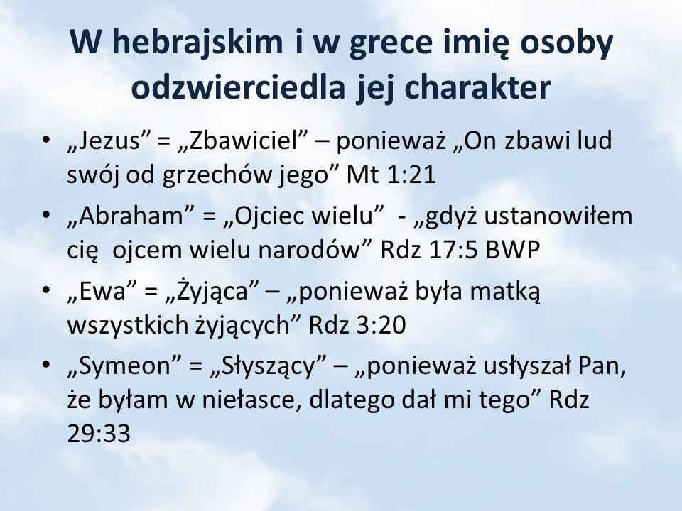 W hebrajskim i w grece imię osoby odzwierciedla jej charakter Jezus = Zbawiciel – ponieważ On zbawi lud swój od grzechów jego Mt 1:21 Abraham = Ojciec