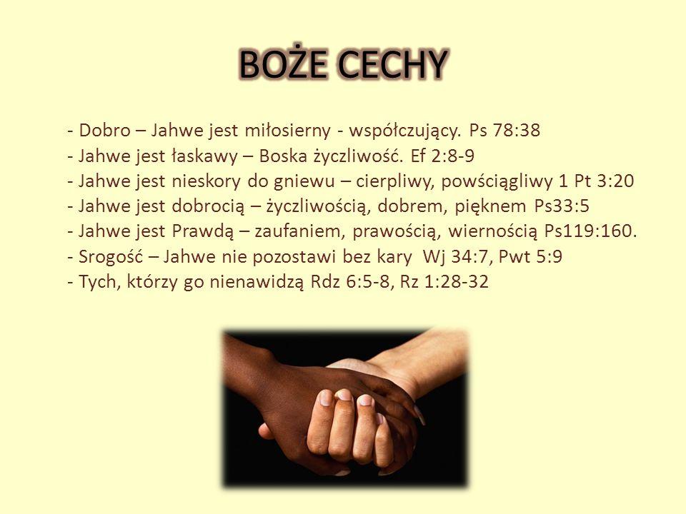 - Dobro – Jahwe jest miłosierny - współczujący. Ps 78:38 - Jahwe jest łaskawy – Boska życzliwość. Ef 2:8-9 - Jahwe jest nieskory do gniewu – cierpliwy