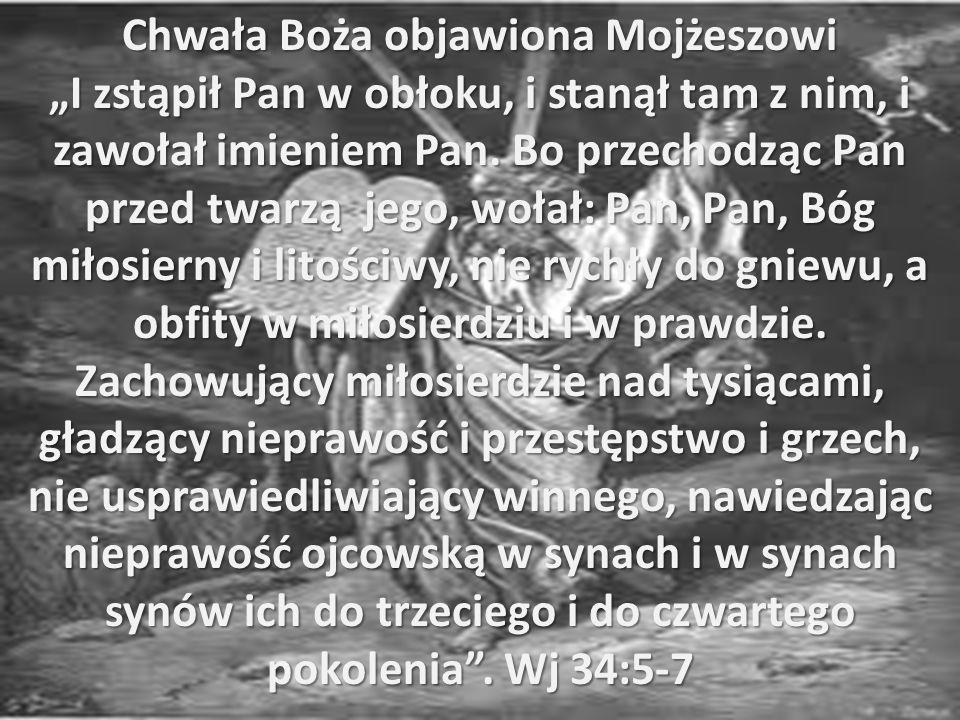 Chwała Boża objawiona Mojżeszowi I zstąpił Pan w obłoku, i stanął tam z nim, i zawołał imieniem Pan. Bo przechodząc Pan przed twarzą jego, wołał: Pan,