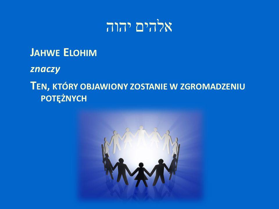 יהוה אלהים J AHWE E LOHIM znaczy T EN, KTÓRY OBJAWIONY ZOSTANIE W ZGROMADZENIU POTĘŻNYCH
