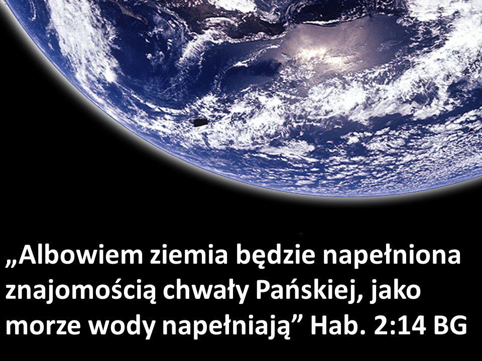 Albowiem ziemia będzie napełniona znajomością chwały Pańskiej, jako morze wody napełniają Hab. 2:14 BG