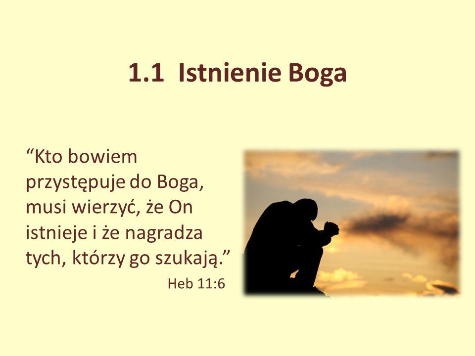 1.1 Istnienie Boga Kto bowiem przystępuje do Boga, musi wierzyć, że On istnieje i że nagradza tych, którzy go szukają. Heb 11:6