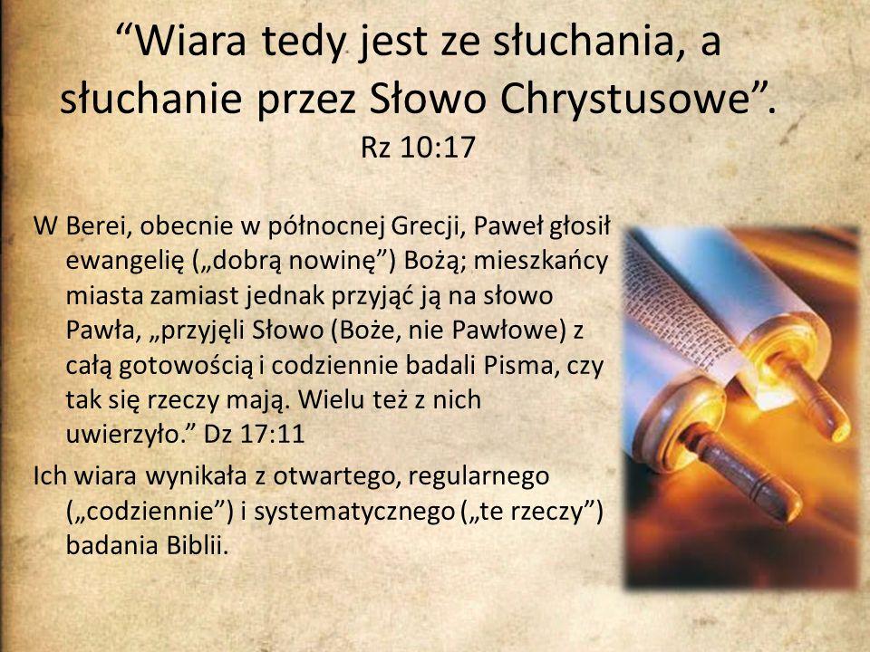 Wiara tedy jest ze słuchania, a słuchanie przez Słowo Chrystusowe. Rz 10:17 W Berei, obecnie w północnej Grecji, Paweł głosił ewangelię (dobrą nowinę)