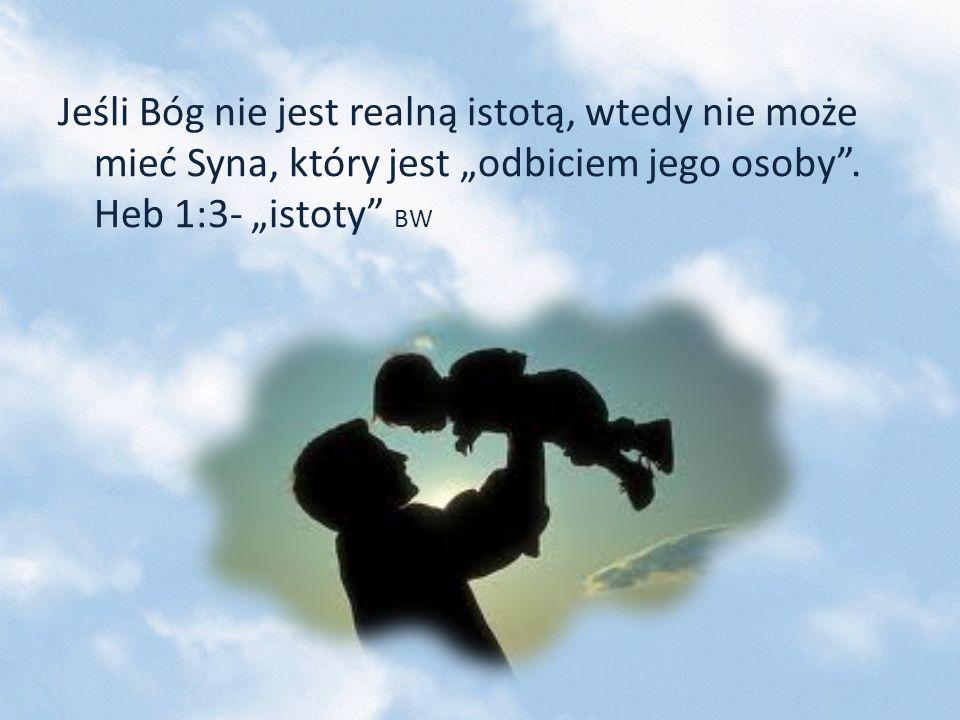 Jeśli Bóg nie jest realną istotą, wtedy nie może mieć Syna, który jest odbiciem jego osoby. Heb 1:3- istoty BW