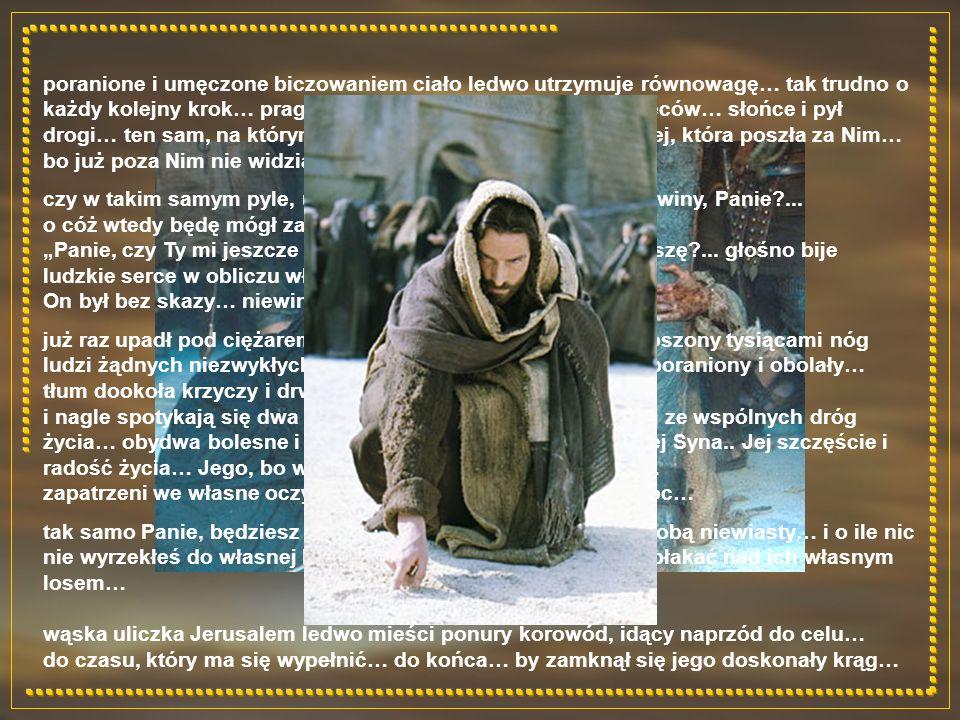 poranione i umęczone biczowaniem ciało ledwo utrzymuje równowagę… tak trudno o każdy kolejny krok… pragnienie i ból spływających krwią pleców… słońce i pył drogi… ten sam, na którym pisał winy niewiernej kobiety… tej, która poszła za Nim… bo już poza Nim nie widziała innego świata… czy w takim samym pyle, u kresu moich dni wypiszesz moje winy, Panie?...