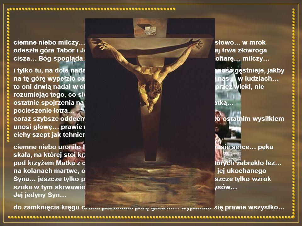ciemne niebo milczy… nie pada z niego ani jedno, najmniejsze słowo… w mrok odeszła góra Tabor i Jordan… tam słychać było głos Ojca… tutaj trwa złowroga cisza… Bóg spogląda z góry na własnego Syna… na całopalną ofiarę… milczy… i tylko tu, na dole nadal trwa dramat… walka Dobra i Zła… ciemność gęstnieje, jakby na tę górę wypełzło całe Zło… zwłaszcza to drzemiące gdzieś w nas… w ludziach… to oni drwią nadal w obliczu tragedii… szydzą… i szydzić będą przez wieki, nie rozumiejąc tego, co się dzieje… ostatnie spojrzenia na Matkę i ucznia… polecenie opieki nad Matką… pocieszenie łotra… coraz szybsze oddechy… zaczyna brakować tchu… jeszcze tylko ostatnim wysiłkiem unosi głowę… prawie niewidzące już oczy szukają Ojca… cichy szept jak tchnienie wiatru: Wykonało się… ciemne niebo uroniło łzę… ostra włócznia orze zatrzymane w czasie serce… pęka skała, na której stoi krzyż… straż ucieka w popłochu… pod krzyżem Matka z ciałem syna… umęczone bólem oczy, w których zabrakło łez… na kolanach martwe, odarte z godności i człowieczeństwa ciało jej ukochanego Syna… jeszcze tylko palce przeczesują zmierzwione włosy… jeszcze tylko wzrok szuka w tym skrwawionym strzępie ukochanych, znajomych rysów… Jej jedyny Syn… do zamknięcia kręgu czasu pozostało parę godzin… wypełniło się prawie wszystko…