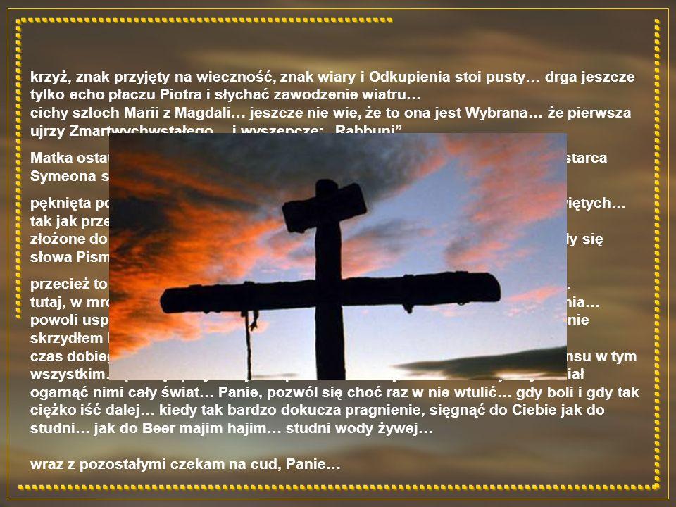krzyż, znak przyjęty na wieczność, znak wiary i Odkupienia stoi pusty… drga jeszcze tylko echo płaczu Piotra i słychać zawodzenie wiatru… cichy szloch Marii z Magdali… jeszcze nie wie, że to ona jest Wybrana… że pierwsza ujrzy Zmartwychwstałego… i wyszepcze: Rabbuni Matka ostatni raz tuli własne dziecko… dopiero teraz dotarły do niej słowa starca Symeona sprzed lat: A twoją duszę miecz przeszyje… pęknięta posadzka i rozerwana zasłona Kodesz Hakodeszim – Świętego Świętych… tak jak przebite włócznią serce… złożone do grobu poranione ciało… czas wypełnił krąg do końca… wypełniły się słowa Pisma… zatoczony kamień i stojąca u grobu straż… przecież to nie może być koniec !!!… szedł przez życie pośród tylu cudów… tutaj, w mroku sobotniej nocy czekam na kolejny… na cud Zmartwychwstania… powoli uspokaja się płaczące z bólu serce… czuję dreszcz, jakby musnął mnie skrzydłem Mahom Hamowet – Anioł Śmierci… czas dobiega końca… osiągnąwszy swą pełnię pozwala na dostrzeżenie sensu w tym wszystkim… pamięć przywołuje rozpostarte na krzyżu ramiona… jakby chciał ogarnąć nimi cały świat… Panie, pozwól się choć raz w nie wtulić… gdy boli i gdy tak ciężko iść dalej… kiedy tak bardzo dokucza pragnienie, sięgnąć do Ciebie jak do studni… jak do Beer majim hajim… studni wody żywej… wraz z pozostałymi czekam na cud, Panie…