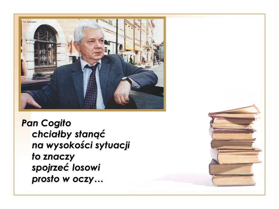 Pan Cogito chciałby stanąć na wysokości sytuacji to znaczy spojrzeć losowi prosto w oczy…