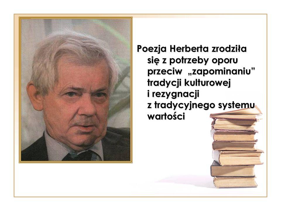 Poezja Herberta zrodziła się z potrzeby oporu przeciw zapominaniu tradycji kulturowej i rezygnacji z tradycyjnego systemu wartości