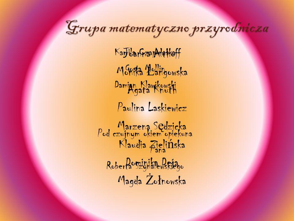 Grupa matematyczno przyrodnicza Joanna Althoff Monika Ł angowska Agata Knuth Paulina Laskiewicz Marzena S ę dzicka Klaudia Zieli ń ska Dominika Deja M