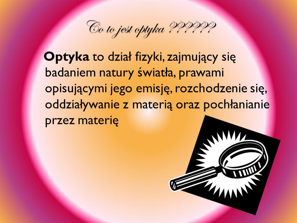Co to jest optyka ?????? Optyka to dział fizyki, zajmujący się badaniem natury światła, prawami opisującymi jego emisję, rozchodzenie się, oddziaływan