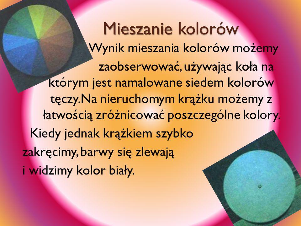 Mieszanie kolorów Wynik mieszania kolorów możemy zaobserwować, używając koła na którym jest namalowane siedem kolorów tęczy.Na nieruchomym krążku może