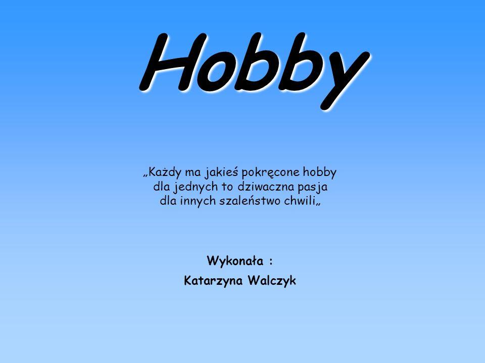 Hobby Każdy ma jakieś pokręcone hobby dla jednych to dziwaczna pasja dla innych szaleństwo chwili Wykonała : Katarzyna Walczyk