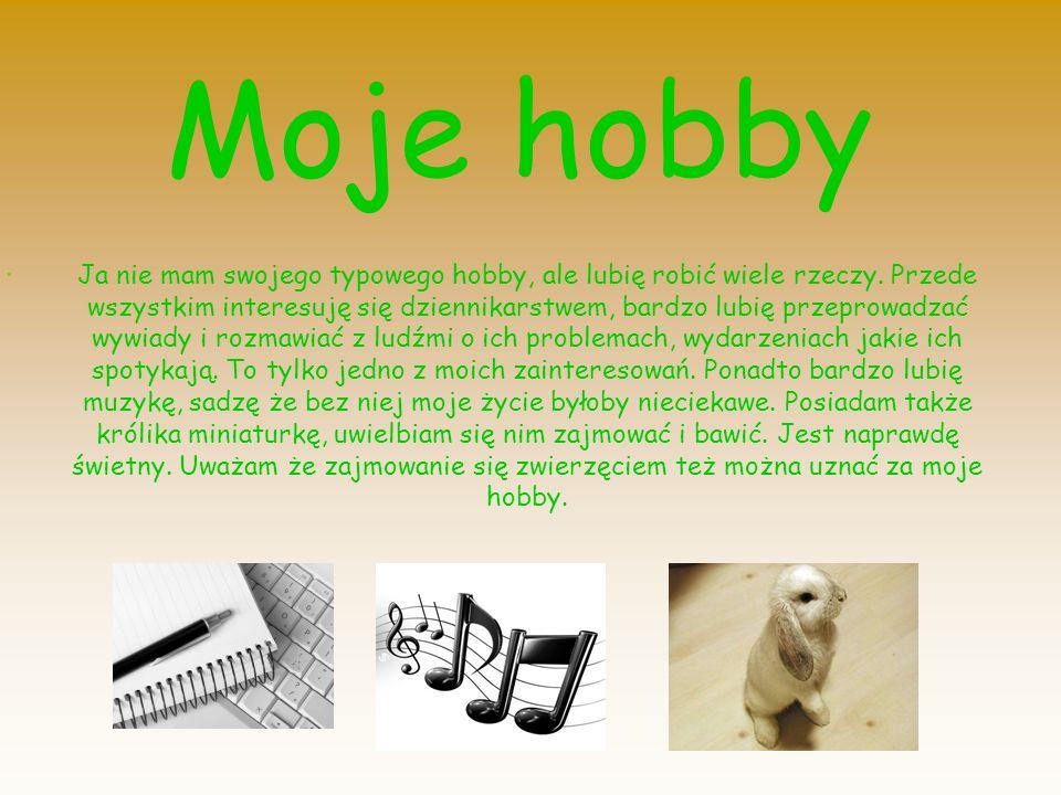 . Moje hobby Ja nie mam swojego typowego hobby, ale lubię robić wiele rzeczy. Przede wszystkim interesuję się dziennikarstwem, bardzo lubię przeprowad