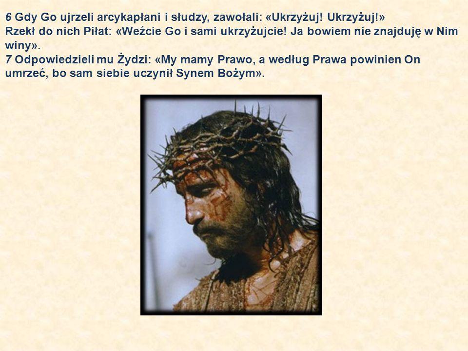 6 Gdy Go ujrzeli arcykapłani i słudzy, zawołali: «Ukrzyżuj! Ukrzyżuj!» Rzekł do nich Piłat: «Weźcie Go i sami ukrzyżujcie! Ja bowiem nie znajduję w Ni